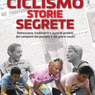Le storie segrete del ciclismo. Accordi proibiti, tradimenti, retroscena dei campioni del passato e di oggi